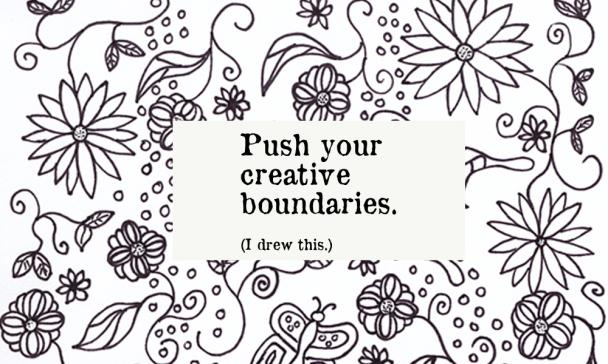 Push your creative boundaries. I drew this.