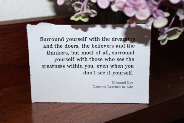 Surround yourself with the dreamers and the doers, the believers and the thinkers, but most of all, surround yourself with those who see the greatness within you, even when you don't see it yourself. My favourite quote. Some days someone else will remind you of how awesome you are.